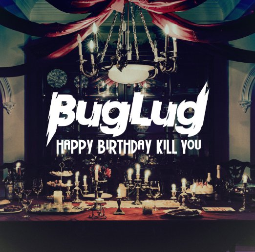 BugLug/HAPPY BIRTHDAY KILL YOU